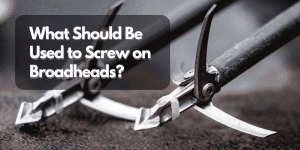 What Should Be Used to Screw on Broadheads_